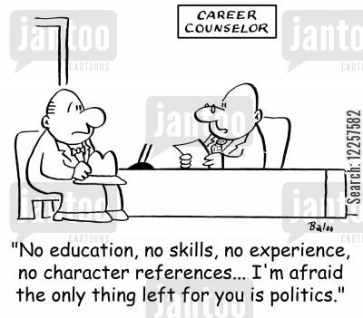 careers counselor cartoon humor: 'No education, no skills, no experience, no character references... I'm afraid the only thing left for you is politics.'