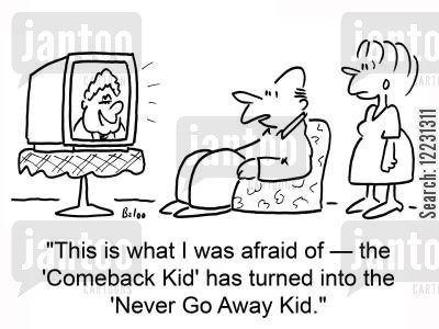 turned cartoon humor: 'This is what I was afraid of — the 'Comeback Kid' has turned into the 'Never Go Away Kid.''
