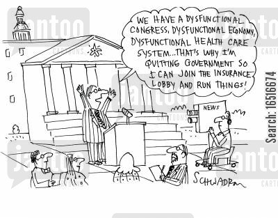 dysfunction cartoon humor: 'We have a dysfunctional congress, dysfunctional economy, dysfunctional health care system... that's why I'm quitting government so I can join the insurance lobby and run things!'