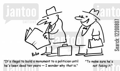 law makers cartoon humor: 'It's illegal to build a minument to a politician until he's been dead ten years- I wonder why that is.'-'To make sure he's not faking it'