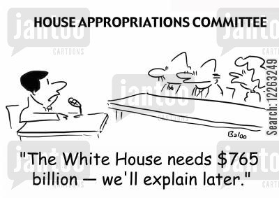 requirements cartoon humor: HOUSE APPROPRIATIONS COMMITTEE, 'The White House needs $765 billion -- we'll explain later.'