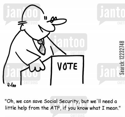 batf cartoon humor: Oh, we can save Social Security, but we'll need a little help from the ATF, if you know what I mean.