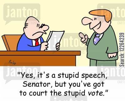 political speech cartoon humor: 'Yes, it's a stupid speech, Senator, but you've got to court the stupid VOTE.'