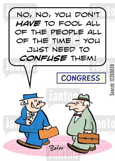 abraham cartoon humor: CONGRESS, 'No, no, you don't HAVE to fool all of the people all of the time - you just need to CONFUSE them!'