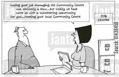 job centre cartoon humor: 'Loosing your job managing the community centre was obviously a blow...but luckily we have come up with a volunteering opportunity for you...'