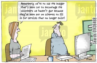 service cuts cartoon humor: 'Apparently we're to use the budget that's been cut to encourage the volunteers we haven't got because they've been put on schemes to fill in for services that no longer exist.'