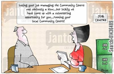 job centre cartoon humor: 'Losing your job managing the community centre was obviously a blow...but luckily we have come up with a volunteering opportunity for you...running your local community centre.'
