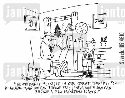 race issues cartoon humor: 'Anything is possible in our great country, son. If an Afro-American can become president, a white man can become a pro basketball player.'