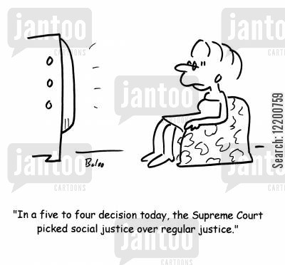 left winger cartoon humor: 'In a five to four decision today, the Supreme Court picked social justice over regular justice.'