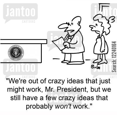 crazy idea cartoon humor: 'We're out of crazy ideas that just might work, Mr. President, but we still have a few crazy ideas that probably WON'T work.
