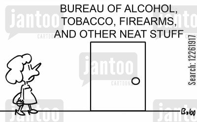 government department cartoon humor: Bureau of alcohol, tobacco, firearms and other neat stuff.