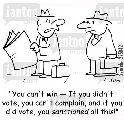 sanction cartoon humor: 'You can't win -- If you didn't vote, you can't complain, and if you did vote, you sanctioned all this!'
