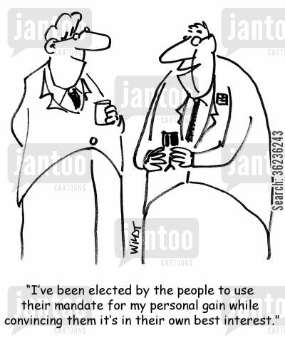 public office cartoon humor: 'I've been elected by the people to use their mandate for my personal gain while convincing them it's in their own best interest.'