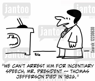 incendiary cartoon humor: 'We can't arrest him for incendiary speech, Mr. President -- Thomas Jefferson died in 1826.'