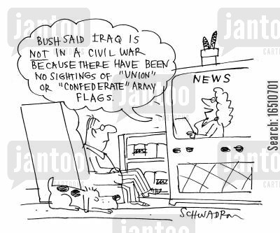 bushism cartoon humor: 'Bush said Iraq is NOT in a civil war because there have been no sightings of 'Union' or 'Confederate' army flags.'