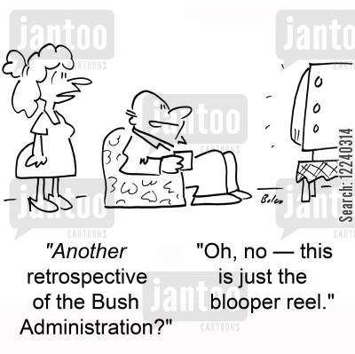 blooper reel cartoon humor: 'Another retrospective of the Bush Administration?', 'Oh, no -- this is just the blooper reel.'