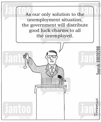 situation cartoon humor: 'As our only solution to the unemployment situation, the government will distribute good luck charms to all the unemployed.'
