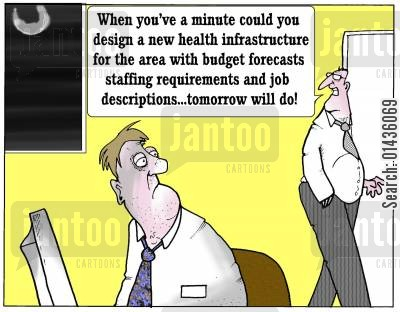 infrastructure cartoon humor: 'When you've a minute could you design a new health infrastructure for the area with budget forecasts staffing requirements and job descriptions...tomorrow will do.'