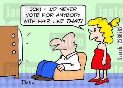 public image cartoon humor: 'Ick! -- I'd never vote for anybody with hair like THAT!'