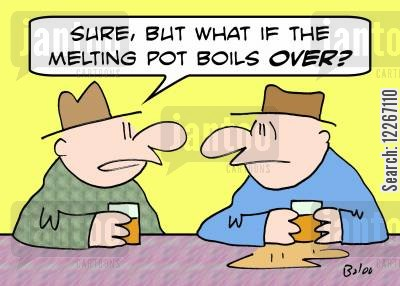 melting pot cartoon humor: 'Sure, but what if the melting pot boils OVER?'