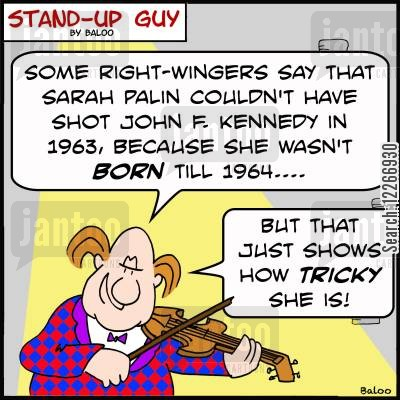 kennedy cartoon humor: 'Some right-wingers say that Sarah Palin couldn't have shot John F. Kennedy in 1963, because she wasn't born till 1964... but that just shows how TRICKY she is!'