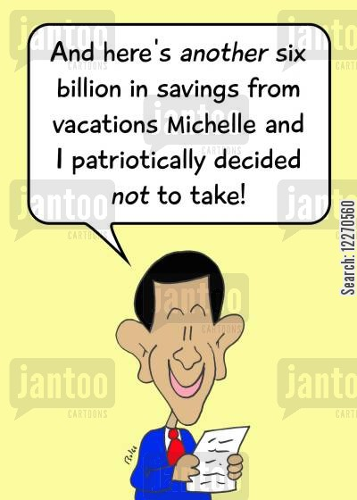 personal sacrifice cartoon humor: 'And here's another six billion is savings from vacations Michelle and I patriotically decided NOT to take!'