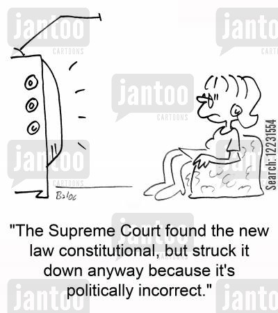 supreme cartoon humor: 'The Supreme Court found the new law constitutional, but struck it down anyway because it's politically incorrect.'
