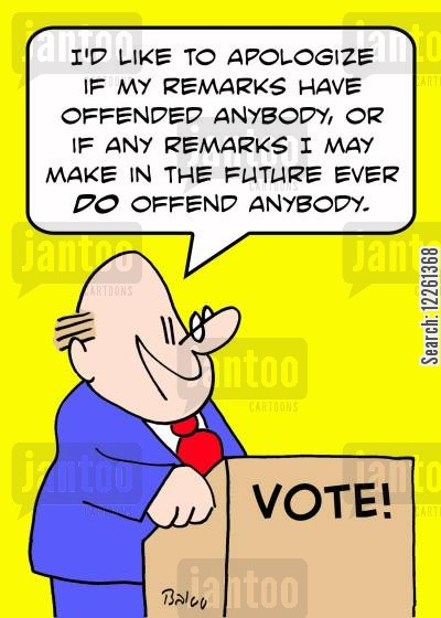 remarks cartoon humor: VOTE, 'I'd like to apologize if my remarks have offended anybody, or if any remarks I may make in the future ever DO offend anybody.'