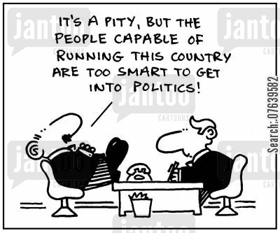 politicians cartoon humor: 'It's a pity, but the people capable of running this country are too smart to get into politics.'