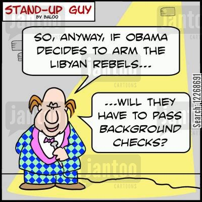 arming cartoon humor: 'So, anyway, if Obama decides to arm the Libyan rebels... Will they have to pass background checks?'