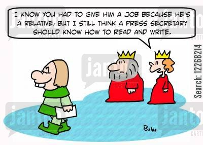literacy rate cartoon humor: 'I know you had to give him a job because he's a relative, but I still think a Press Secretary should know how to read and write.'