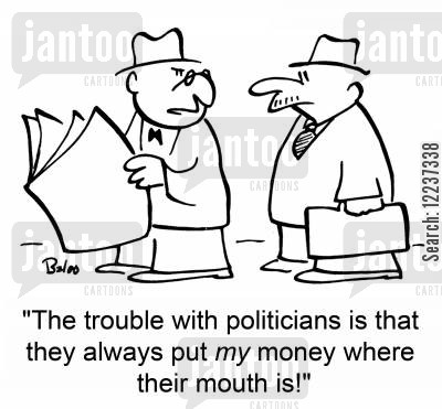 public funds cartoon humor: 'The trouble with politicians is that they always put MY money where their mouth is'