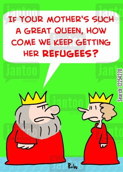refugees cartoon humor: 'If your mother's such a great Queen, how come we keep getting her refugees?'