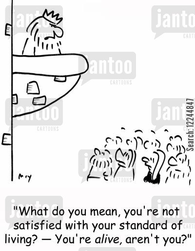 alive cartoon humor: 'What do you mean, you're not satisfied with your standard of living? - You're alive, aren't you?'