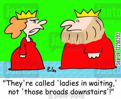 broad cartoon humor: 'They're called 'ladies in waiting,' not 'those broads downstairs'!'