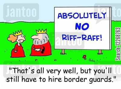 absolutely cartoon humor: ABSOLUTELY NO RIFF-RAFF!, 'That's all very well, but you still have to hire border guards.'