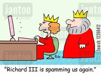 spamming cartoon humor: 'Richard III is spamming us again.'