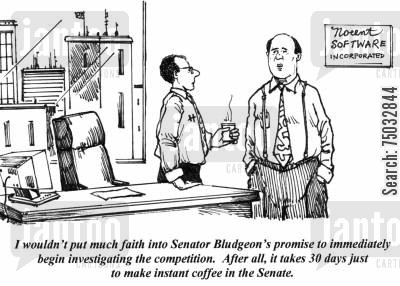 legislature cartoon humor: 'I wouldn't put much faith into Senator Bludgeon's promise to immediately begin investigating the competition. After all, it takes 30 days just to make instant coffee in the Senate.'