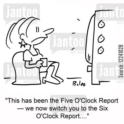 current cartoon humor: 'This has been the Five O'Clock Report -- we now switch you to the Six O'Clock Report....'