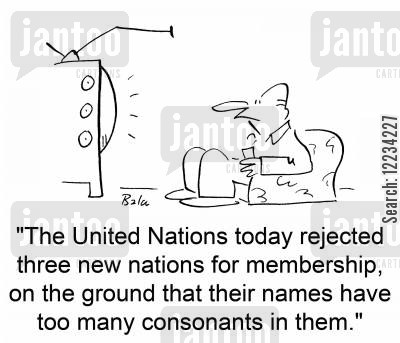 consonants cartoon humor: 'The United Nations today rejected three new nations for membership, on the ground that their names have too many consonants in them.'