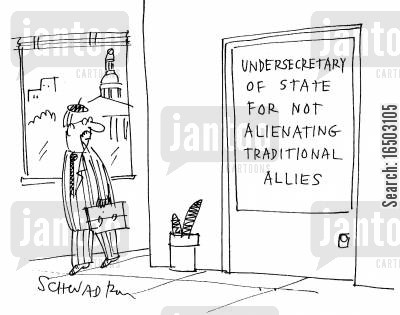 alienation cartoon humor: The 'undersecretary of state for not alienating traditional allies'.