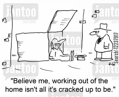 cardboard cartoon humor: Believe me, working out of the home isn't all it's cracked up to be.