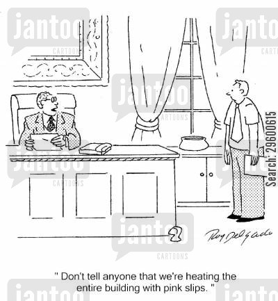 job loss cartoon humor: 'Don't tell anyone that we're heating the entire building with pink slips.'