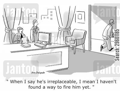 dismissal cartoon humor: 'When I say he's irreplaceable, I mean I haven't found a way to fire him yet.'