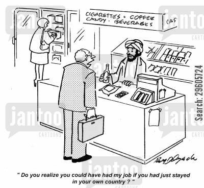 corner shops cartoon humor: 'Do you realize you could have had my job if you had just stayed in your own country?'