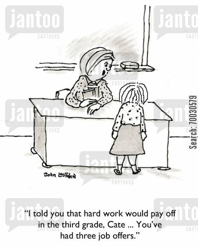 job offer cartoon humor: 'I told you hard work would pay off in the third grade, Cate...You've had three job offers.'