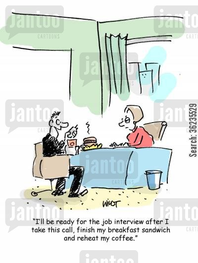 bad impressions cartoon humor: I'll be ready for the job interview after I take this call, finish my breakfast sandwich and reheat my coffee.