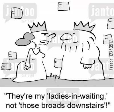lady in waiting cartoon humor: 'They're my 'ladies-in-waiting,' not 'those broads downstairs'!'