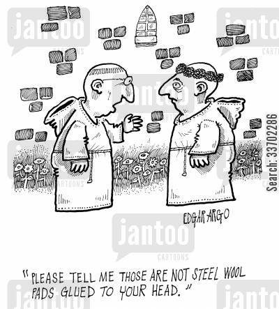 catholic monks cartoon humor: 'Please tell me those are not steel wool pads glued to your head.'