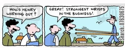 strong worker cartoon humor: How's Henry working out? Great! Strongest wrists in the business!